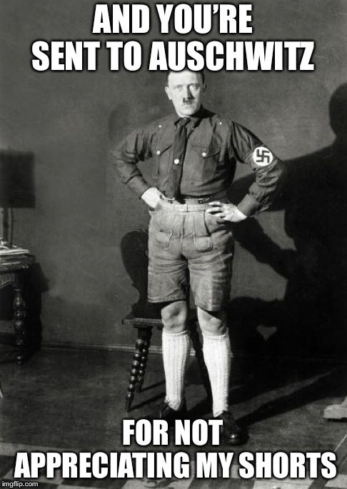 AND YOU'RE SENT TO AUSCHWITZ FOR NOT APPRECIATING MY SHORTS | made w/ Imgflip meme maker