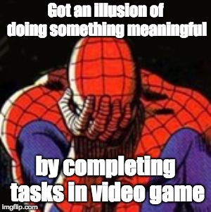 Sad Spiderman | Got an illusion of doing something meaningful by completing tasks in video game | image tagged in memes,sad spiderman,spiderman,video games,the meaning of life | made w/ Imgflip meme maker