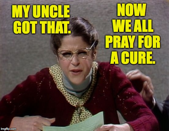 NOW WE ALL PRAY FOR A CURE. MY UNCLE GOT THAT. | made w/ Imgflip meme maker
