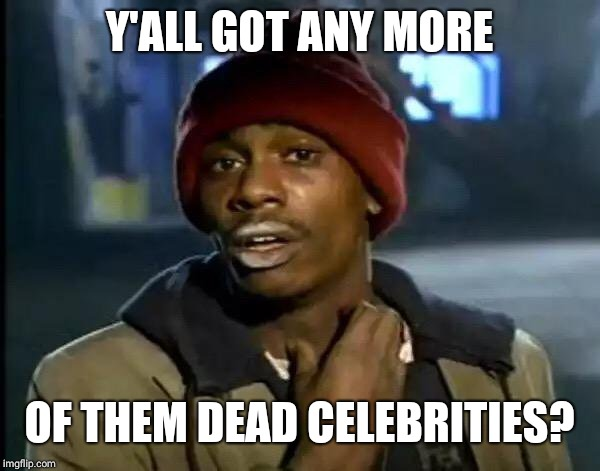 Y'all Got Any More Of That Meme | Y'ALL GOT ANY MORE OF THEM DEAD CELEBRITIES? | image tagged in memes,y'all got any more of that | made w/ Imgflip meme maker