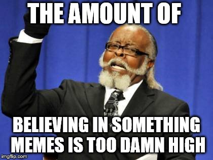 Too Damn High Meme | THE AMOUNT OF BELIEVING IN SOMETHING MEMES IS TOO DAMN HIGH | image tagged in memes,too damn high | made w/ Imgflip meme maker