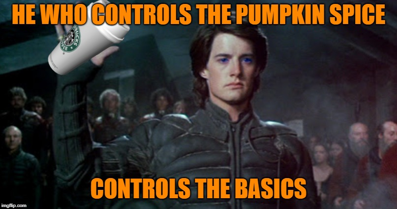PSLs Are Back | HE WHO CONTROLS THE PUMPKIN SPICE CONTROLS THE BASICS | image tagged in memes,funny,pumpkin spice,latte | made w/ Imgflip meme maker
