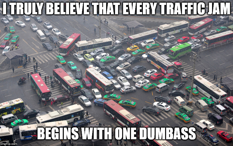 There are people who should not be allowed to drive. | I TRULY BELIEVE THAT EVERY TRAFFIC JAM BEGINS WITH ONE DUMBASS | image tagged in memes,traffic | made w/ Imgflip meme maker