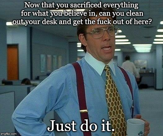 That Would Be Great Meme | Now that you sacrificed everything for what you believe in, can you clean out your desk and get the f**k out of here? Just do it. | image tagged in memes,that would be great | made w/ Imgflip meme maker