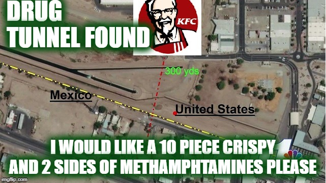 10 pc chicken with meth pls | DRUG                TUNNEL FOUND I WOULD LIKE A 10 PIECE CRISPY AND 2 SIDES OF METHAMPHTAMINES PLEASE | image tagged in kfc,tunnel,arizona | made w/ Imgflip meme maker