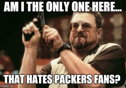 Am I The Only One Around Here Meme | AM I THE ONLY ONE HERE... THAT HATES PACKERS FANS? | image tagged in memes,am i the only one around here | made w/ Imgflip meme maker