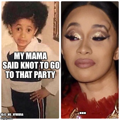 MY MAMA SAID KNOT TO GO TO THAT PARTY ... IG:@_MS_NYMIURA | image tagged in cardi b,nikki minaj,fight,celebrities,funny memes,instagram | made w/ Imgflip meme maker