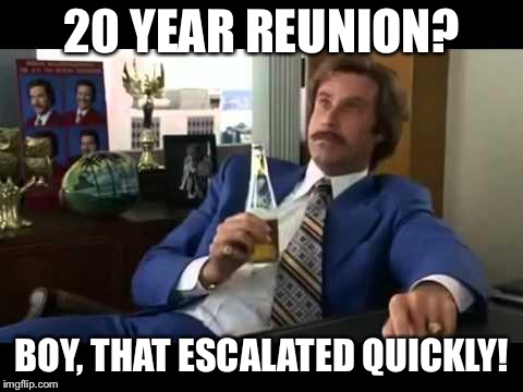 Well That Escalated Quickly | 20 YEAR REUNION? BOY, THAT ESCALATED QUICKLY! | image tagged in memes,well that escalated quickly | made w/ Imgflip meme maker