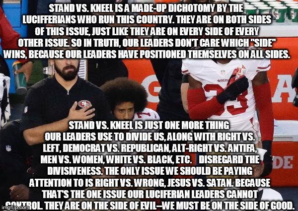 False Dichotomy Stands vs. Kneel | STAND VS. KNEEL IS A MADE-UP DICHOTOMY BY THE LUCIFFERIANS WHO RUN THIS COUNTRY. THEY ARE ON BOTH SIDES OF THIS ISSUE, JUST LIKE THEY ARE ON | image tagged in football istand ikneel nfl luciferians freemasons good evil | made w/ Imgflip meme maker
