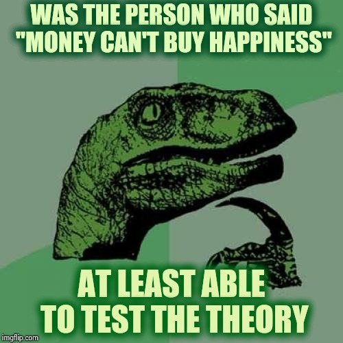 "Time is money and it flies ? | WAS THE PERSON WHO SAID ""MONEY CAN'T BUY HAPPINESS"" AT LEAST ABLE TO TEST THE THEORY 