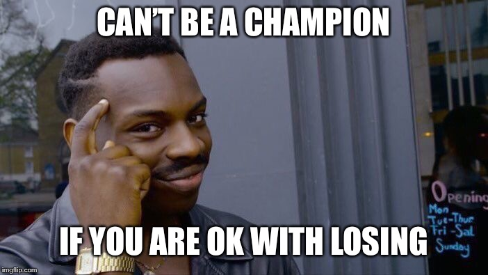 Roll Safe Think About It Meme | CAN'T BE A CHAMPION IF YOU ARE OK WITH LOSING | image tagged in memes,roll safe think about it | made w/ Imgflip meme maker