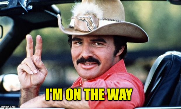 Burt Reynolds | I'M ON THE WAY | image tagged in burt reynolds | made w/ Imgflip meme maker