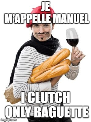 JE M'APPELLE MANUEL I CLUTCH ONLY BAGUETTE | image tagged in scumbag french | made w/ Imgflip meme maker