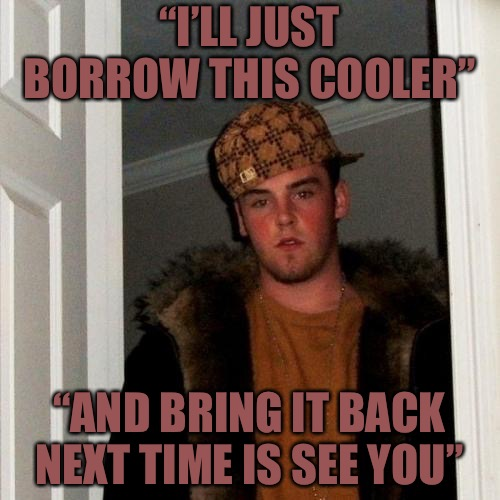 "Future Faking Steve  | ""I'LL JUST BORROW THIS COOLER"" ""AND BRING IT BACK NEXT TIME IS SEE YOU"" 