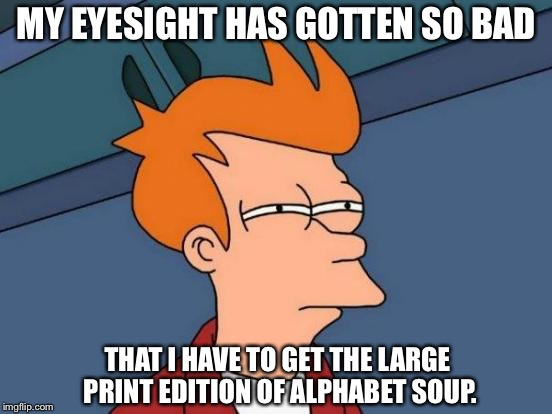 Futurama Fry Meme | MY EYESIGHT HAS GOTTEN SO BAD THAT I HAVE TO GET THE LARGE PRINT EDITION OF ALPHABET SOUP. | image tagged in memes,futurama fry | made w/ Imgflip meme maker
