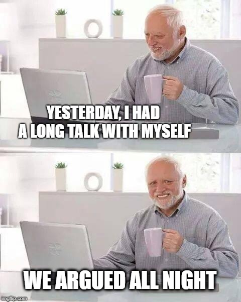 Hide the Pain Harold | YESTERDAY, I HAD A LONG TALK WITH MYSELF WE ARGUED ALL NIGHT | image tagged in memes,hide the pain harold,argument,your argument is invalid,selfie stick,meanwhile on imgflip | made w/ Imgflip meme maker