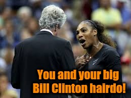 Come on, Serena. You're better than this! | You and your big Bill Clinton hairdo! | image tagged in tennis | made w/ Imgflip meme maker