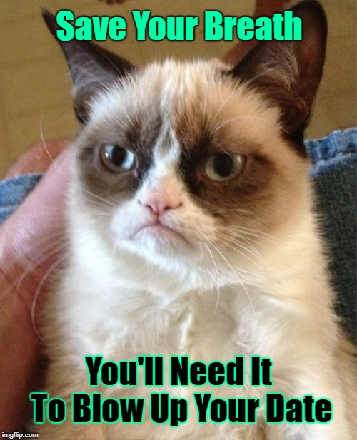 Grumpy Cat Meme | Save Your Breath You'll Need It To Blow Up Your Date | image tagged in memes,grumpy cat,grumpy cat insults,insults,blow up date | made w/ Imgflip meme maker