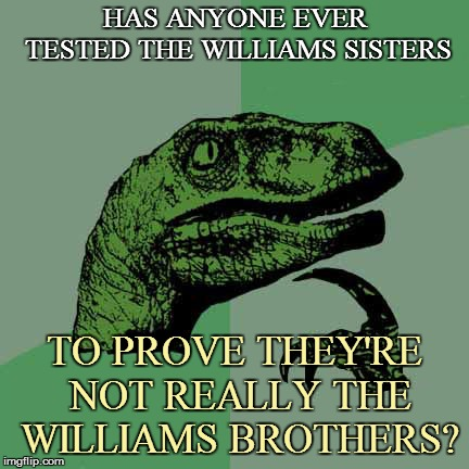 HAS ANYONE EVER TESTED THE WILLIAMS SISTERS TO PROVE THEY'RE NOT REALLY THE WILLIAMS BROTHERS? | made w/ Imgflip meme maker
