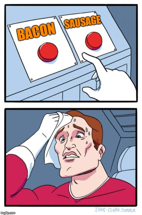 why not both ? | BACON SAUSAGE | image tagged in memes,two buttons,bacon,sausage | made w/ Imgflip meme maker