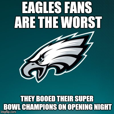 Philadelphia Eagles Logo | EAGLES FANS ARE THE WORST THEY BOOED THEIR SUPER BOWL CHAMPIONS ON OPENING NIGHT | image tagged in philadelphia eagles logo | made w/ Imgflip meme maker