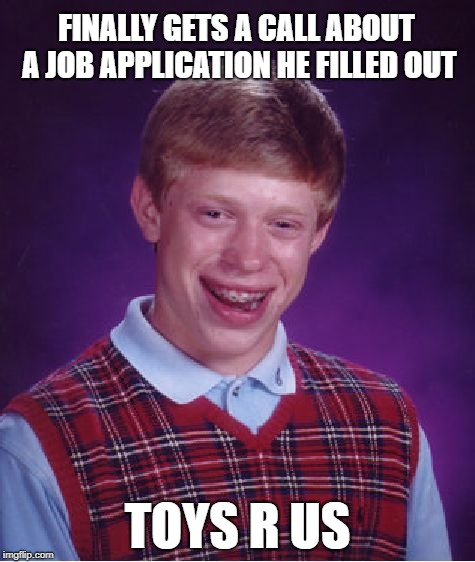 Bad Luck Brian | FINALLY GETS A CALL ABOUT A JOB APPLICATION HE FILLED OUT TOYS R US | image tagged in memes,bad luck brian,toys r us,closed | made w/ Imgflip meme maker