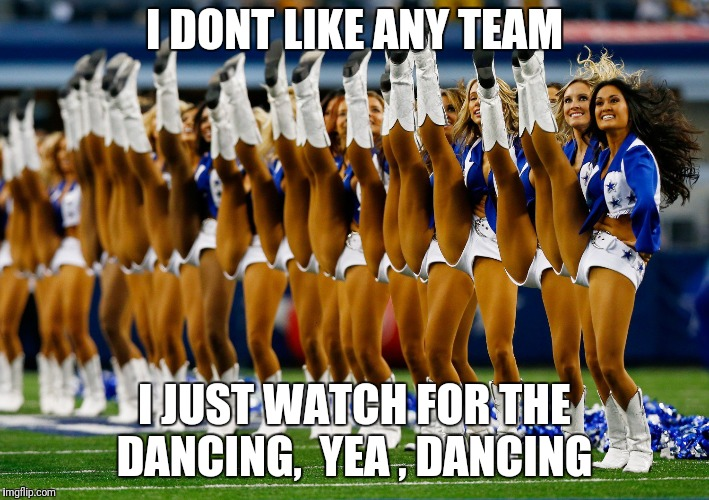 Dallas Cowboys cheerleaders | I DONT LIKE ANY TEAM I JUST WATCH FOR THE DANCING,  YEA , DANCING | image tagged in dallas cowboys cheerleaders | made w/ Imgflip meme maker