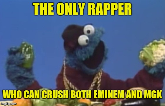 THE ONLY RAPPER WHO CAN CRUSH BOTH EMINEM AND MGK | image tagged in funny,memes,cookie monster,eminem,mgk | made w/ Imgflip meme maker