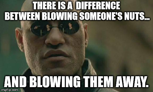 Matrix Morpheus Meme | THERE IS A  DIFFERENCE BETWEEN BLOWING SOMEONE'S NUTS... AND BLOWING THEM AWAY. | image tagged in memes,matrix morpheus | made w/ Imgflip meme maker