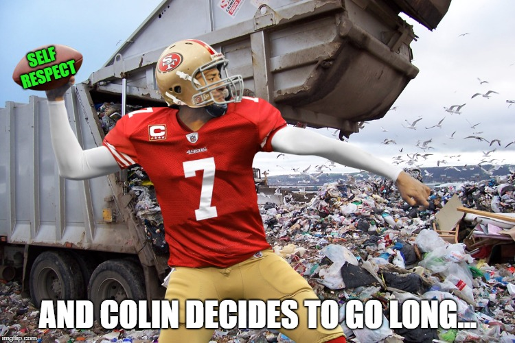Nothing But A Spoiled Brat Looking For Relevance | SELF RESPECT AND COLIN DECIDES TO GO LONG... | image tagged in memes,colin kaepernick,fraud | made w/ Imgflip meme maker