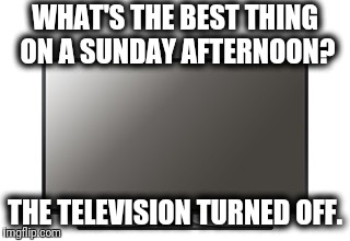 NFL?  Meh... | WHAT'S THE BEST THING ON A SUNDAY AFTERNOON? THE TELEVISION TURNED OFF. | image tagged in memes,television,off,nfl | made w/ Imgflip meme maker