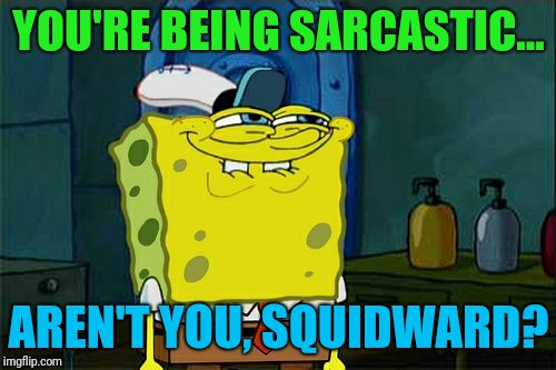 Dont You Squidward Meme | YOU'RE BEING SARCASTIC... AREN'T YOU, SQUIDWARD? | image tagged in memes,dont you squidward | made w/ Imgflip meme maker