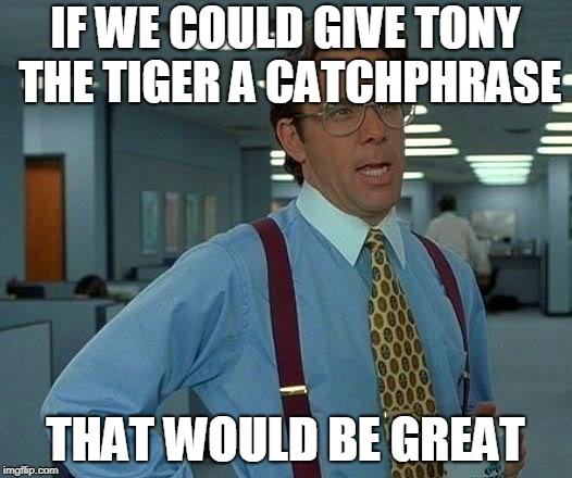 Tony The Tiger Catchphraseless  |  IF WE COULD GIVE TONY THE TIGER A CATCHPHRASE; THAT WOULD BE GREAT | image tagged in memes,that would be great,funny,tony the tiger,cereal,catchphrase | made w/ Imgflip meme maker