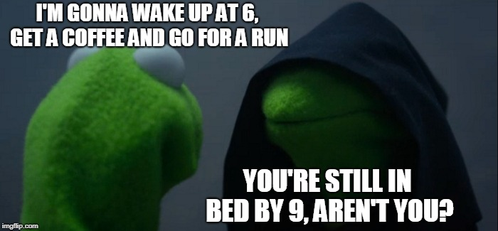 Moral Of the Story: Never Set Life Goals | I'M GONNA WAKE UP AT 6, GET A COFFEE AND GO FOR A RUN YOU'RE STILL IN BED BY 9, AREN'T YOU? | image tagged in memes,evil kermit,funny,bed,life goals,can't even | made w/ Imgflip meme maker