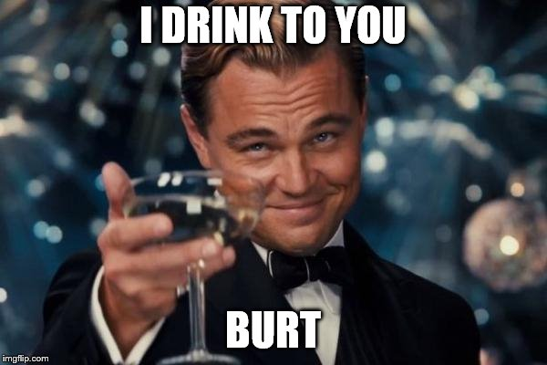 Leonardo Dicaprio Cheers Meme | I DRINK TO YOU BURT | image tagged in memes,leonardo dicaprio cheers | made w/ Imgflip meme maker