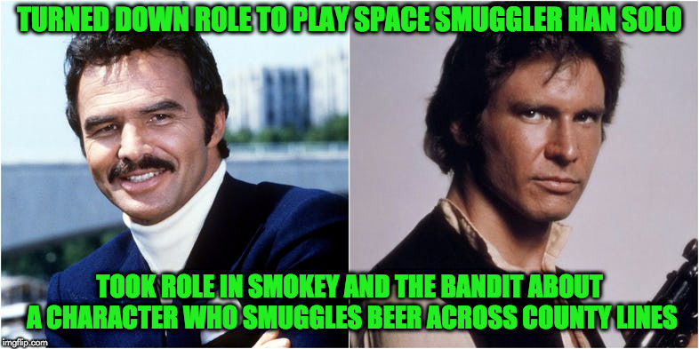 Han and Bandit | TURNED DOWN ROLE TO PLAY SPACE SMUGGLER HAN SOLO TOOK ROLE IN SMOKEY AND THE BANDIT ABOUT A CHARACTER WHO SMUGGLES BEER ACROSS COUNTY LINES | image tagged in burt reynolds | made w/ Imgflip meme maker