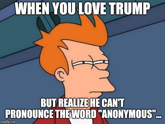 "Futurama Fry Meme | WHEN YOU LOVE TRUMP BUT REALIZE HE CAN'T PRONOUNCE THE WORD ""ANONYMOUS""... 