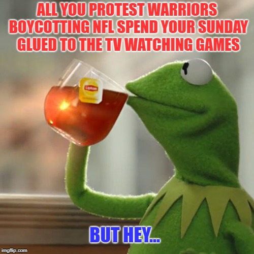 That's None of MY Business | ALL YOU PROTEST WARRIORS BOYCOTTING NFL SPEND YOUR SUNDAY GLUED TO THE TV WATCHING GAMES BUT HEY... | image tagged in memes,but thats none of my business,kermit the frog,nfl boycott | made w/ Imgflip meme maker