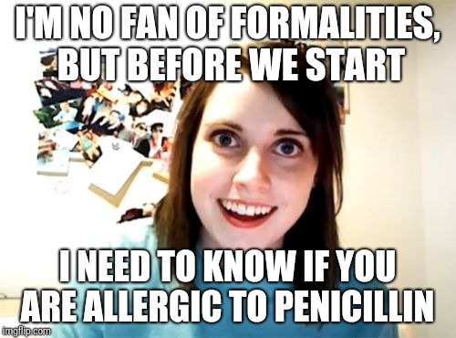Overly Attached Girlfriend Meme | I'M NO FAN OF FORMALITIES, BUT BEFORE WE START I NEED TO KNOW IF YOU ARE ALLERGIC TO PENICILLIN | image tagged in memes,overly attached girlfriend | made w/ Imgflip meme maker