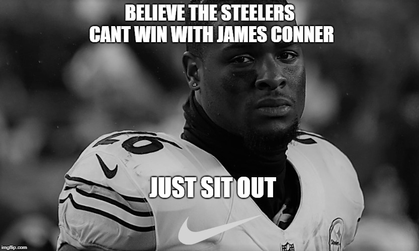 Just Sit out | BELIEVE THE STEELERS CANT WIN WITH JAMES CONNER JUST SIT OUT | image tagged in pittsburgh steelers | made w/ Imgflip meme maker
