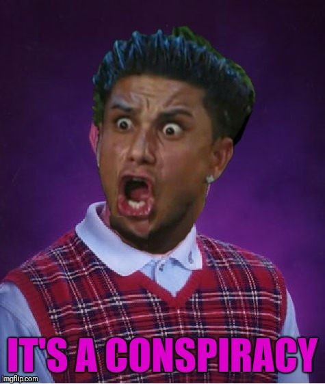 Bad Luck DJ Pauly | IT'S A CONSPIRACY | image tagged in bad luck dj pauly | made w/ Imgflip meme maker