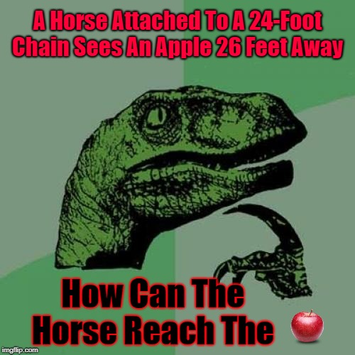 Horse Sense | A Horse Attached To A 24-Foot Chain Sees An Apple 26 Feet Away How Can The Horse Reach The | image tagged in memes,philosoraptor,riddles and brainteasers,riddle me this,riddle | made w/ Imgflip meme maker