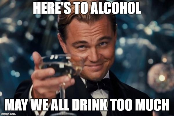 Leonardo Dicaprio Cheers Meme | HERE'S TO ALCOHOL MAY WE ALL DRINK TOO MUCH | image tagged in memes,leonardo dicaprio cheers | made w/ Imgflip meme maker