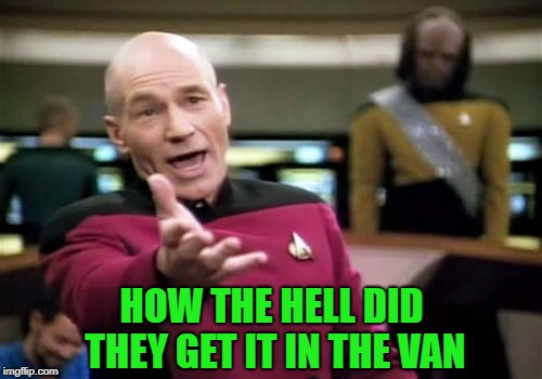 Picard Wtf Meme | HOW THE HELL DID THEY GET IT IN THE VAN | image tagged in memes,picard wtf | made w/ Imgflip meme maker