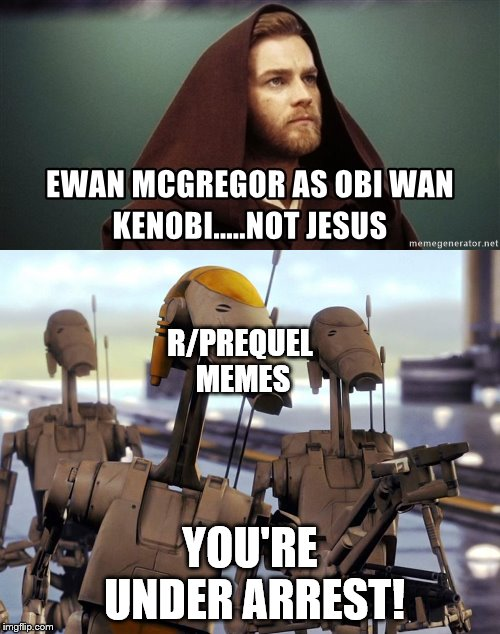 Heresy | YOU'RE UNDER ARREST! R/PREQUEL MEMES | image tagged in memes,ewan mcgregor,star wars prequels,star wars | made w/ Imgflip meme maker