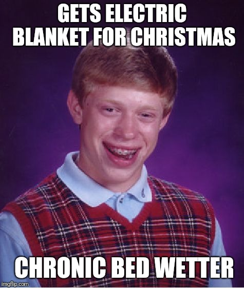 Bad Luck Brian Meme | GETS ELECTRIC BLANKET FOR CHRISTMAS CHRONIC BED WETTER | image tagged in memes,bad luck brian | made w/ Imgflip meme maker