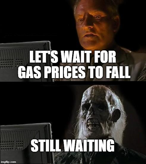 Ill Just Wait Here Meme | LET'S WAIT FOR GAS PRICES TO FALL STILL WAITING | image tagged in memes,ill just wait here | made w/ Imgflip meme maker