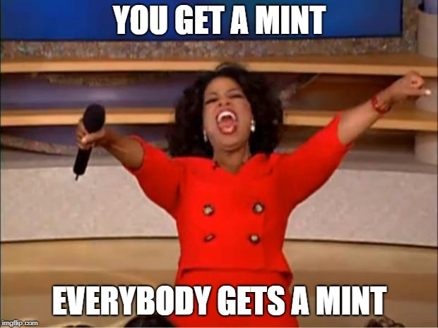 Oprah You Get A Meme | YOU GET A MINT EVERYBODY GETS A MINT | image tagged in memes,oprah you get a | made w/ Imgflip meme maker