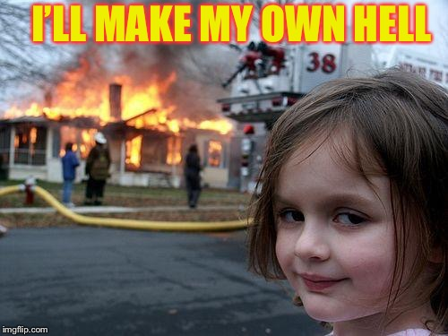 Disaster Girl Meme | I'LL MAKE MY OWN HELL | image tagged in memes,disaster girl | made w/ Imgflip meme maker