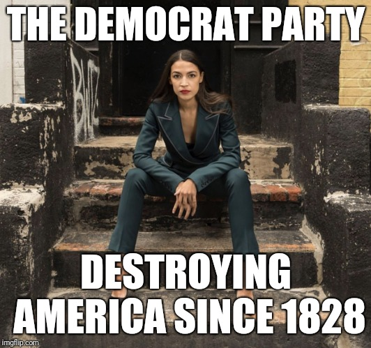 Democrats | THE DEMOCRAT PARTY DESTROYING AMERICA SINCE 1828 | image tagged in ocasio-cortez,democrats,alexandria ocasio-cortez,democrat party,liberals | made w/ Imgflip meme maker